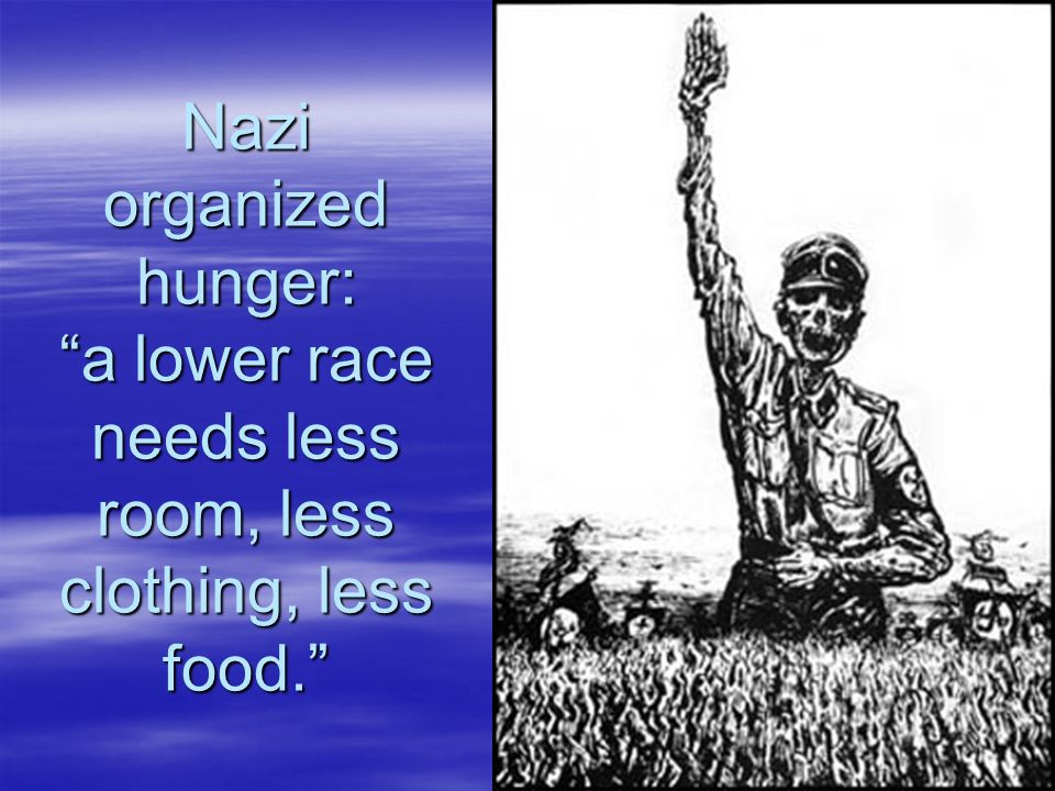 Nazi organized hunger: a lower race needs less room, less clothing, less food.
