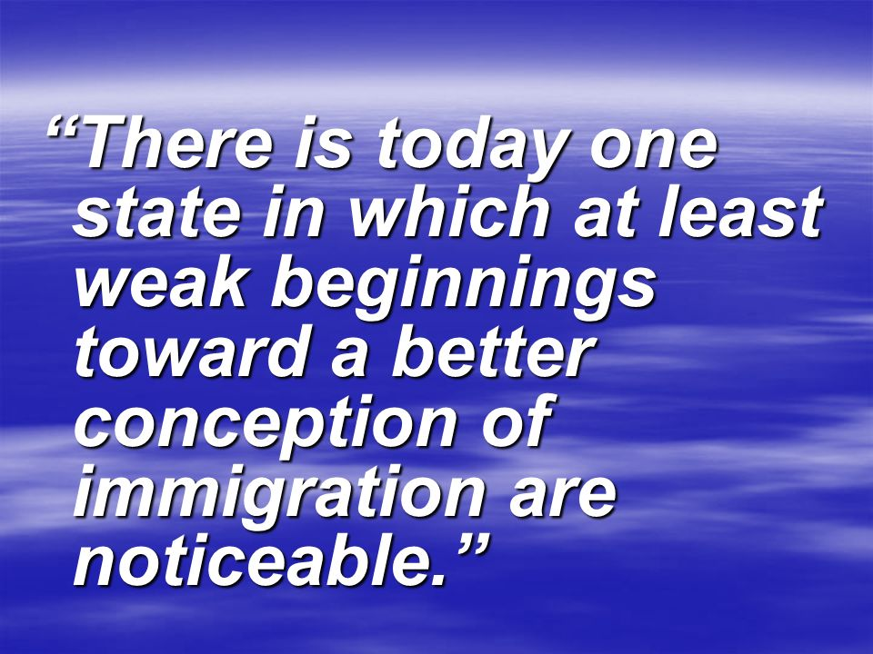 There is today one state in which at least weak beginnings toward a better conception of immigration are noticeable.