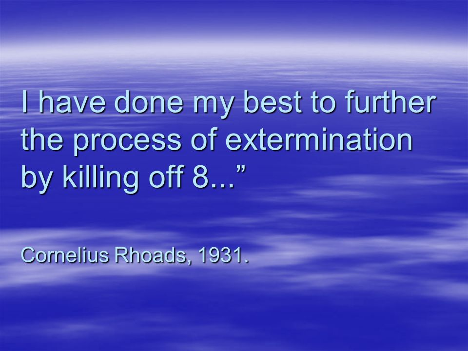 I have done my best to further the process of extermination by killing off 8... Cornelius Rhoads, 1931.