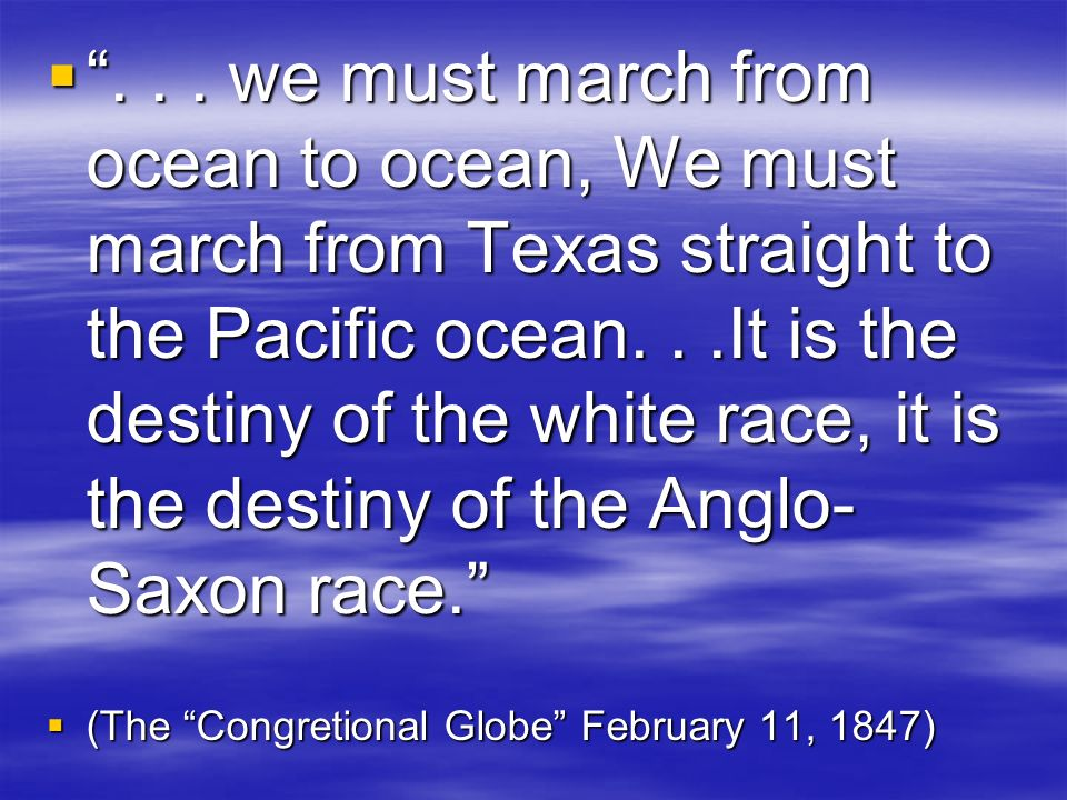 . . . we must march from ocean to ocean, We must march from Texas straight to the Pacific ocean. . .It is the destiny of the white race, it is the destiny of the Anglo-Saxon race.