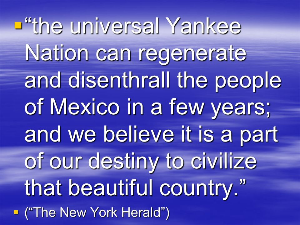 the universal Yankee Nation can regenerate and disenthrall the people of Mexico in a few years; and we believe it is a part of our destiny to civilize that beautiful country.