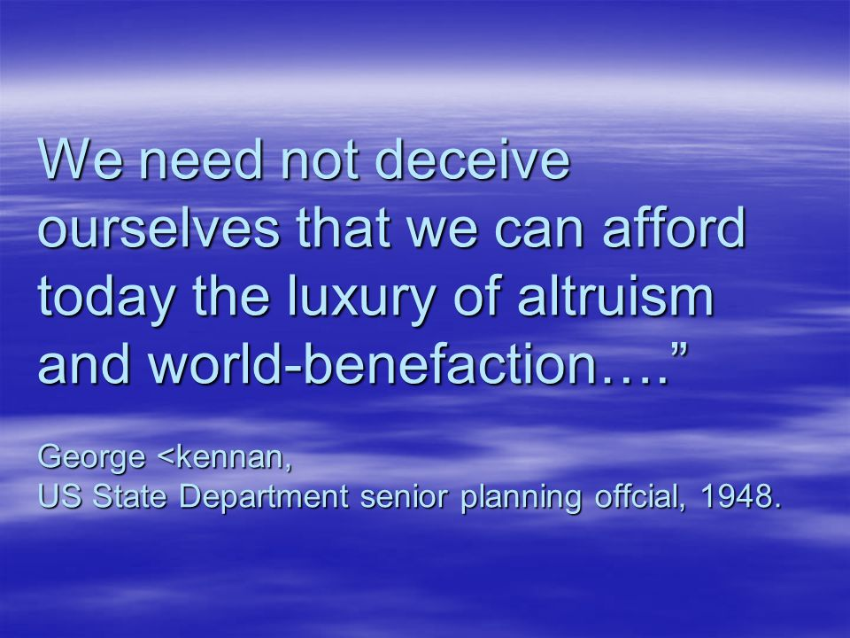 We need not deceive ourselves that we can afford today the luxury of altruism and world-benefaction…. George <kennan, US State Department senior planning offcial, 1948.