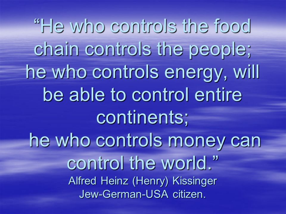 He who controls the food chain controls the people; he who controls energy, will be able to control entire continents; he who controls money can control the world. Alfred Heinz (Henry) Kissinger Jew-German-USA citizen.