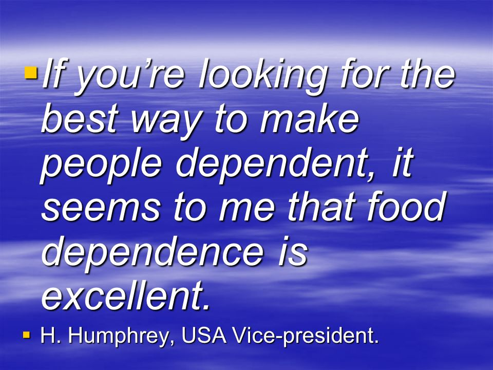 If you're looking for the best way to make people dependent, it seems to me that food dependence is excellent.