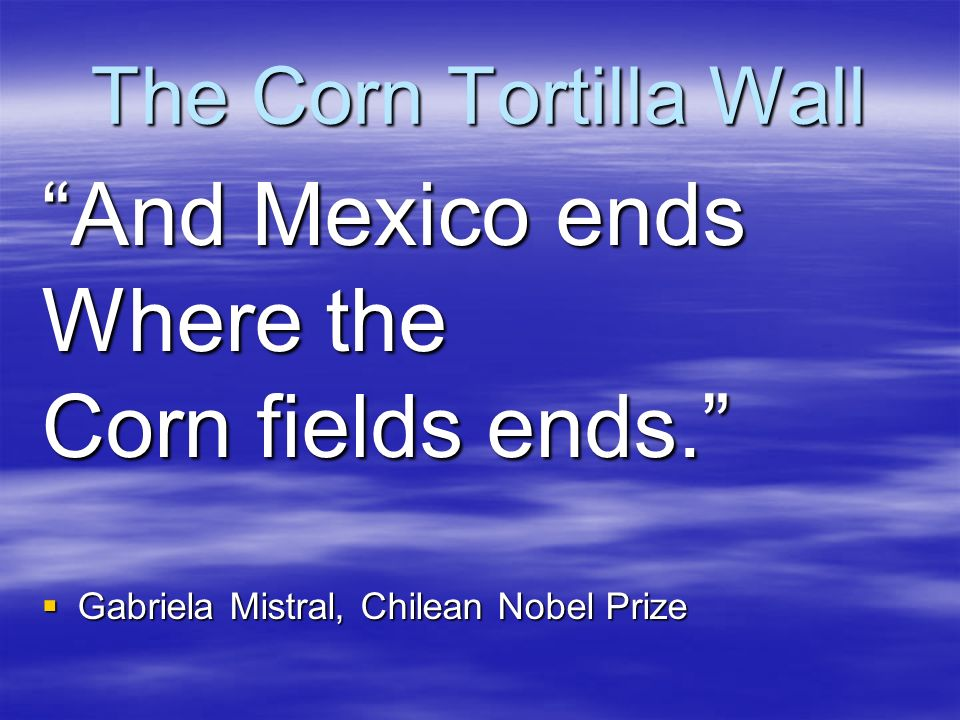 And Mexico ends Where the Corn fields ends. The Corn Tortilla Wall