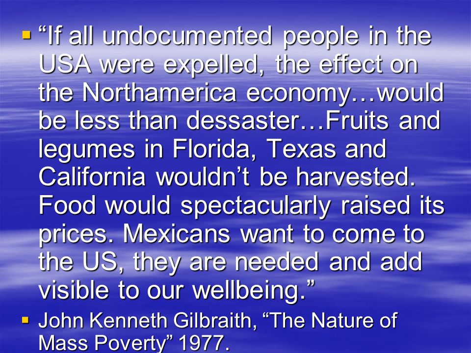 If all undocumented people in the USA were expelled, the effect on the Northamerica economy…would be less than dessaster…Fruits and legumes in Florida, Texas and California wouldn't be harvested. Food would spectacularly raised its prices. Mexicans want to come to the US, they are needed and add visible to our wellbeing.