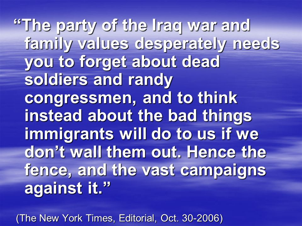 The party of the Iraq war and family values desperately needs you to forget about dead soldiers and randy congressmen, and to think instead about the bad things immigrants will do to us if we don't wall them out. Hence the fence, and the vast campaigns against it.