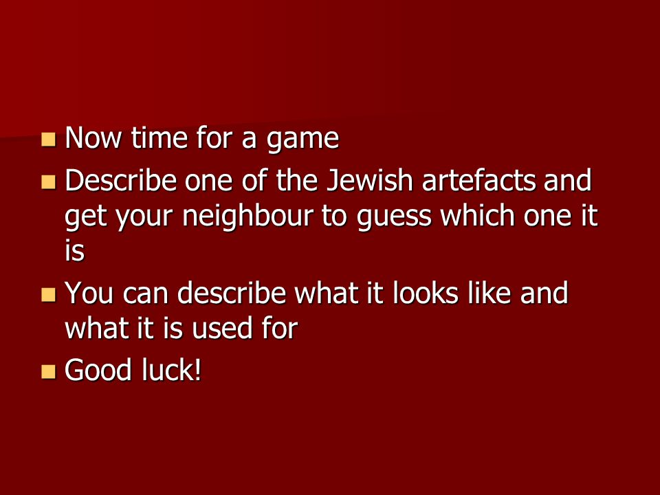 Now time for a game Describe one of the Jewish artefacts and get your neighbour to guess which one it is.