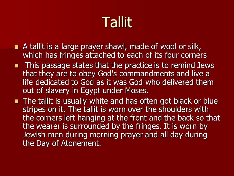 Tallit A tallit is a large prayer shawl, made of wool or silk, which has fringes attached to each of its four corners.