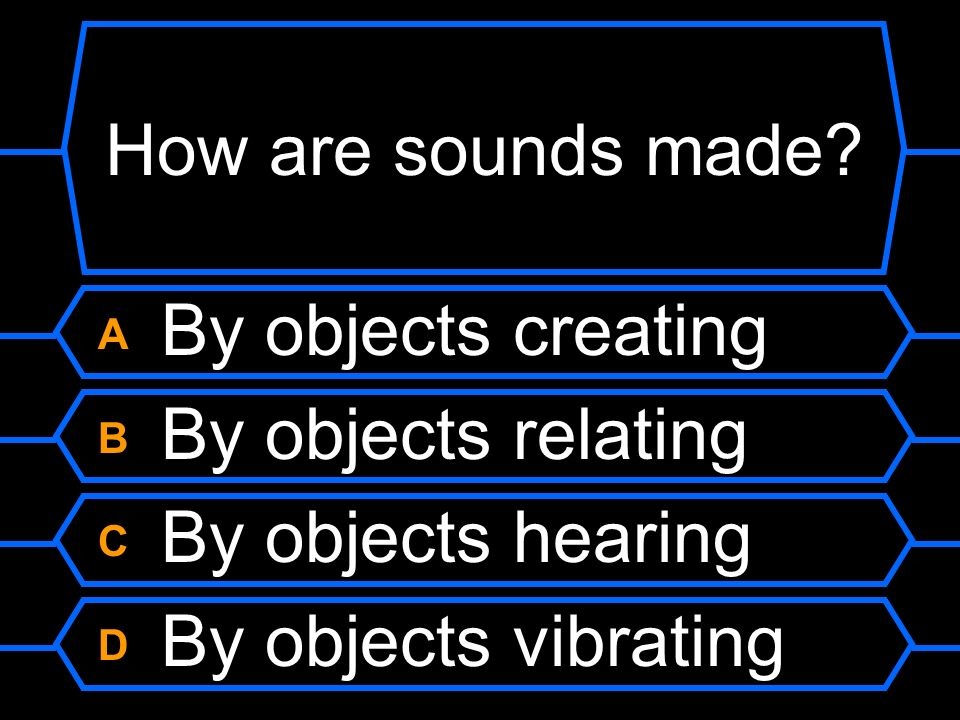 How are sounds made A By objects creating B By objects relating