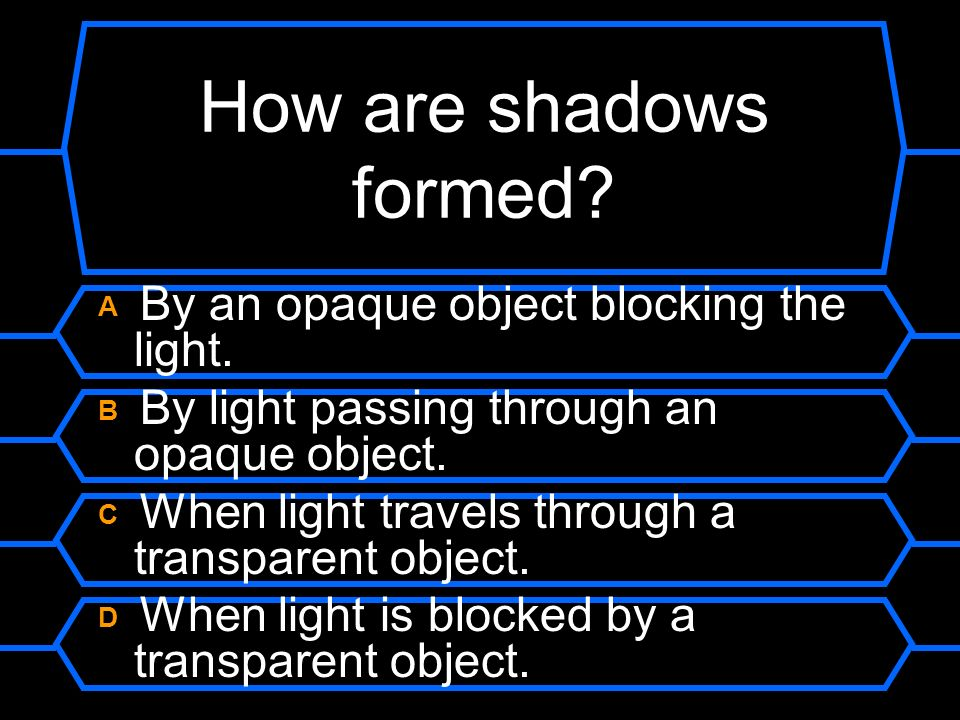 How are shadows formed A By an opaque object blocking the light.