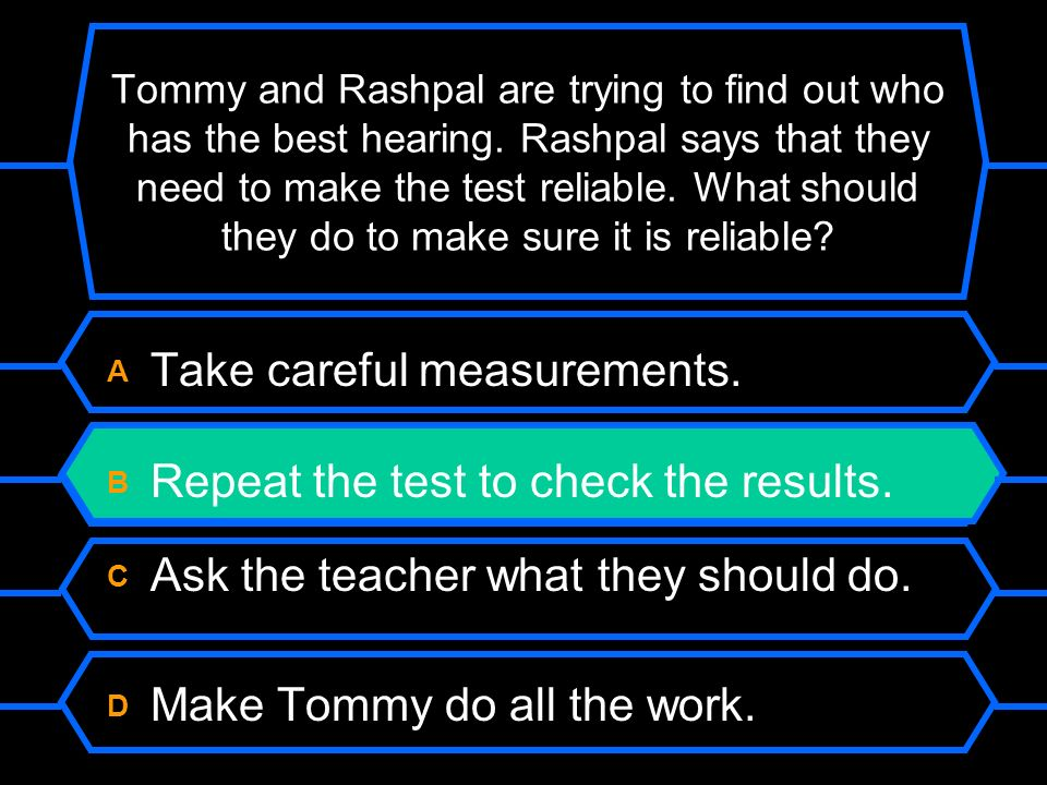 A Take careful measurements. B Repeat the test to check the results.