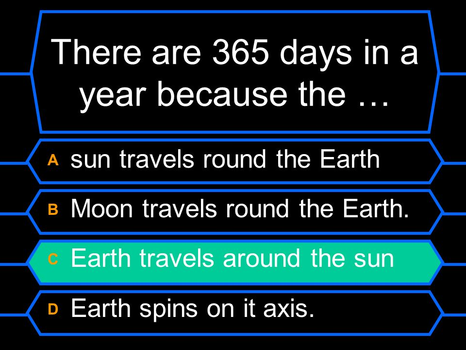 There are 365 days in a year because the …