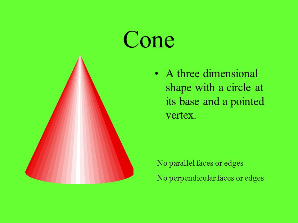 Cone A three dimensional shape with a circle at its base and a pointed vertex. No parallel faces or edges.