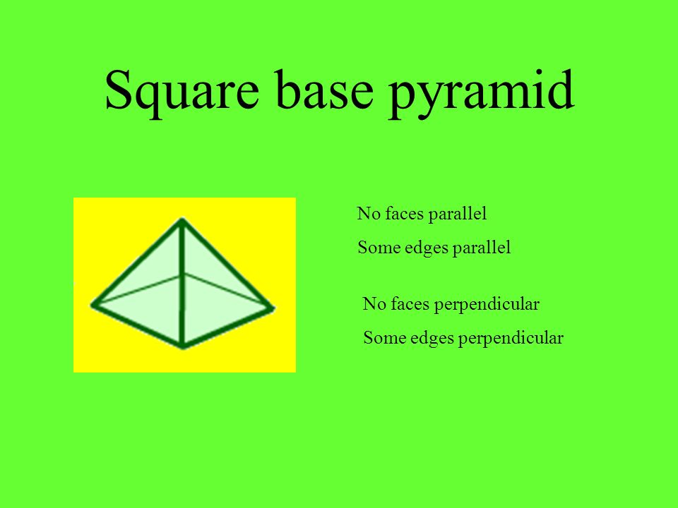 Square base pyramid No faces parallel Some edges parallel
