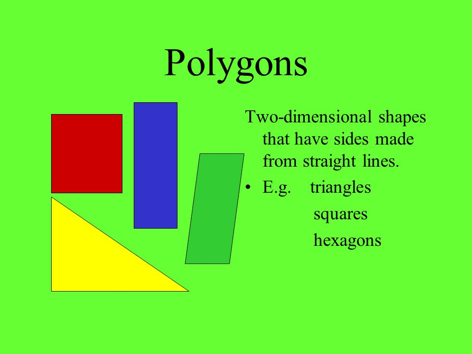 Polygons Two-dimensional shapes that have sides made from straight lines. E.g. triangles. squares.