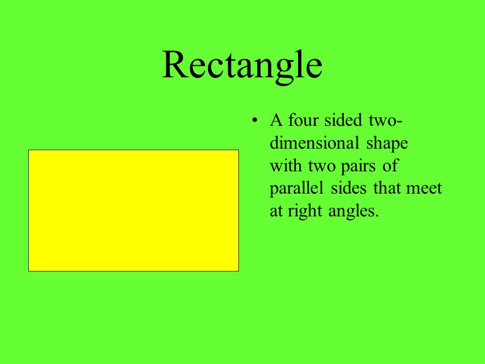 Rectangle A four sided two-dimensional shape with two pairs of parallel sides that meet at right angles.