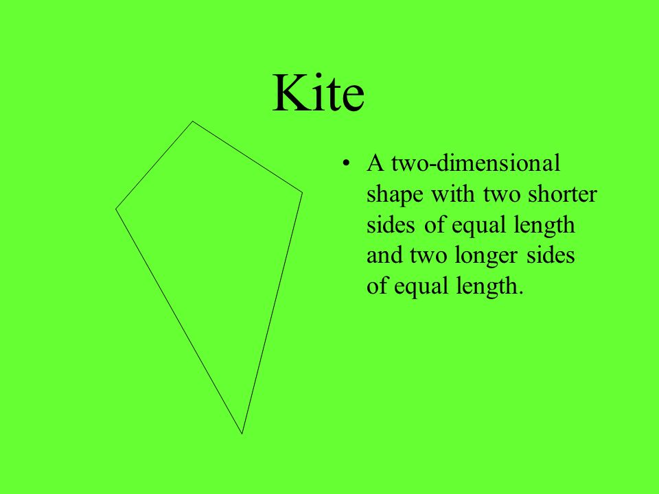 Kite A two-dimensional shape with two shorter sides of equal length and two longer sides of equal length.