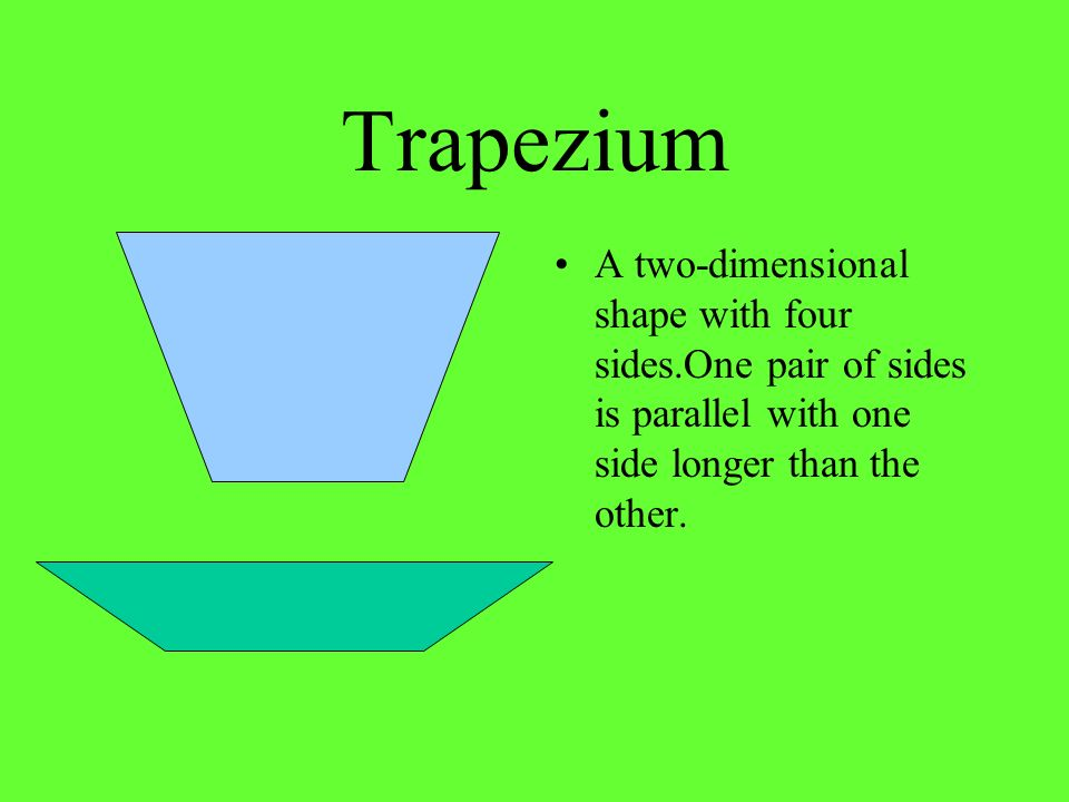 Trapezium A two-dimensional shape with four sides.One pair of sides is parallel with one side longer than the other.