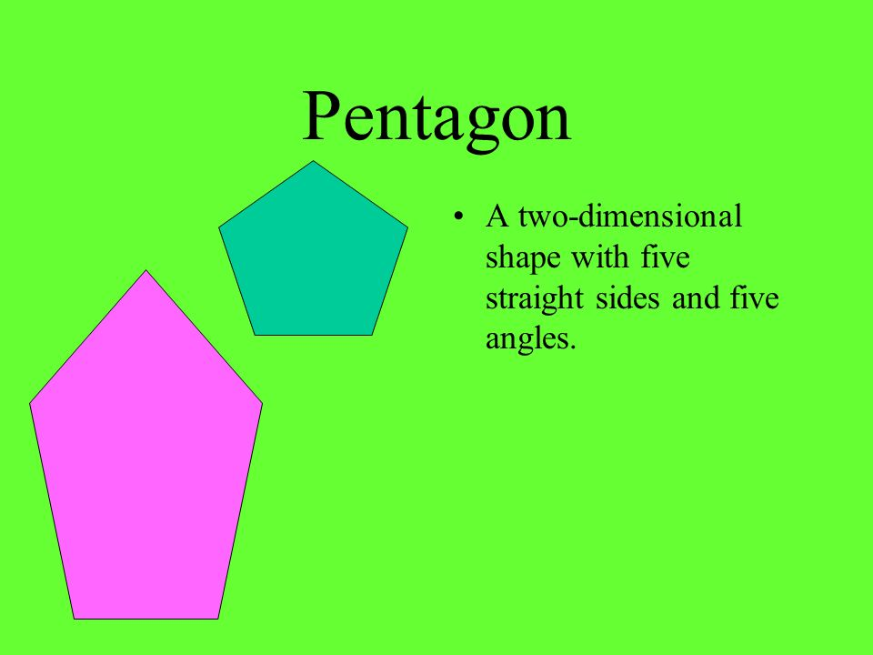 Pentagon A two-dimensional shape with five straight sides and five angles.