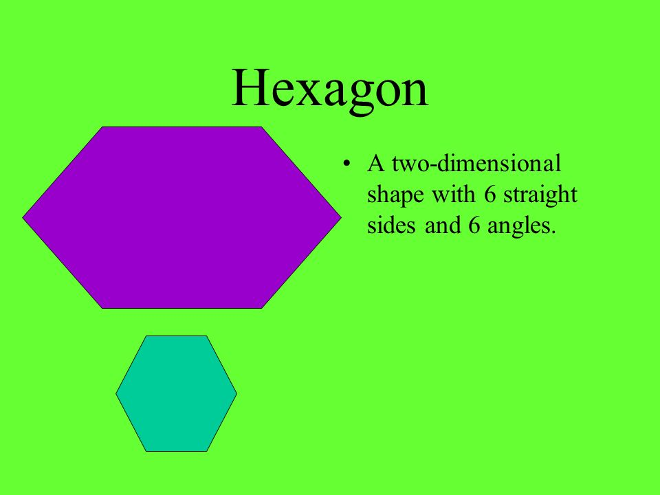 Hexagon A two-dimensional shape with 6 straight sides and 6 angles.