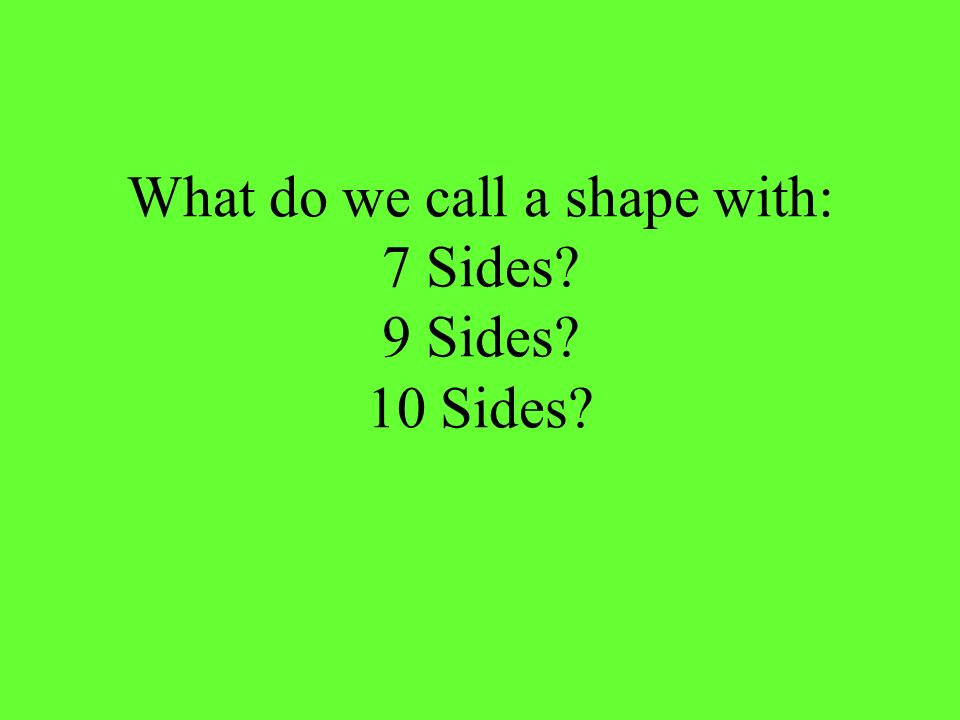 What do we call a shape with: 7 Sides 9 Sides 10 Sides