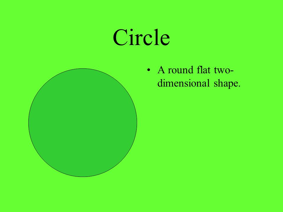 Circle A round flat two-dimensional shape.
