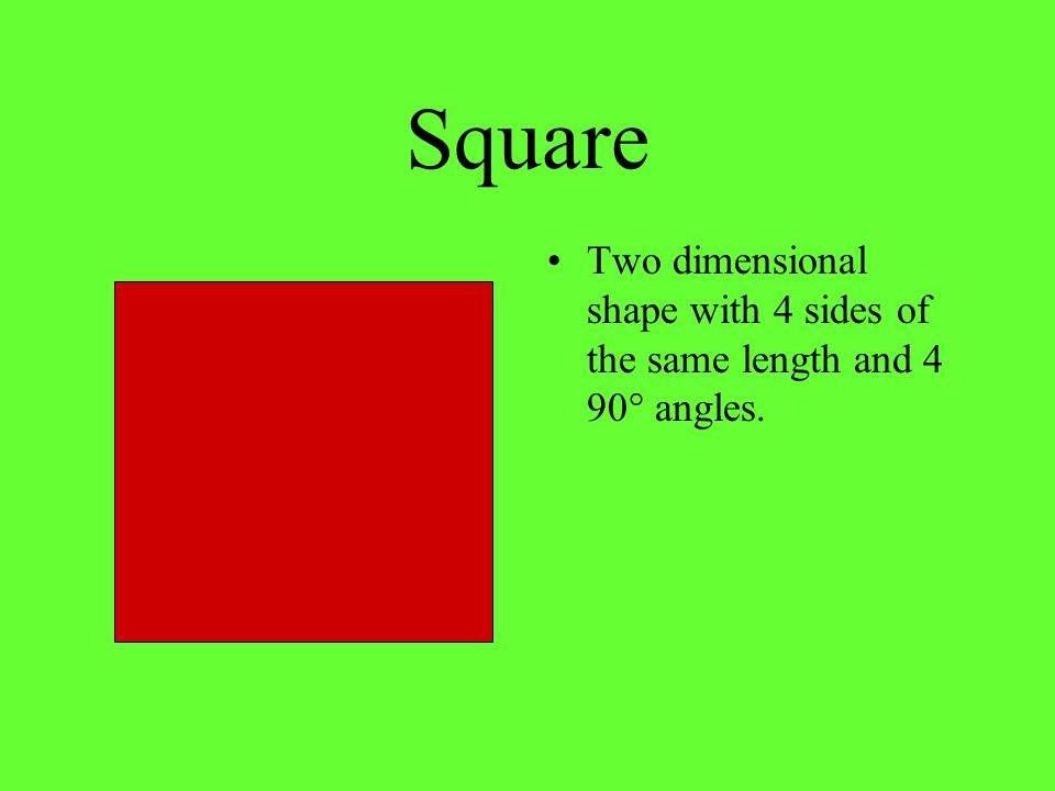 Square Two dimensional shape with 4 sides of the same length and 4 90° angles.