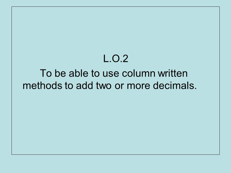 L.O.2 To be able to use column written methods to add two or more decimals.