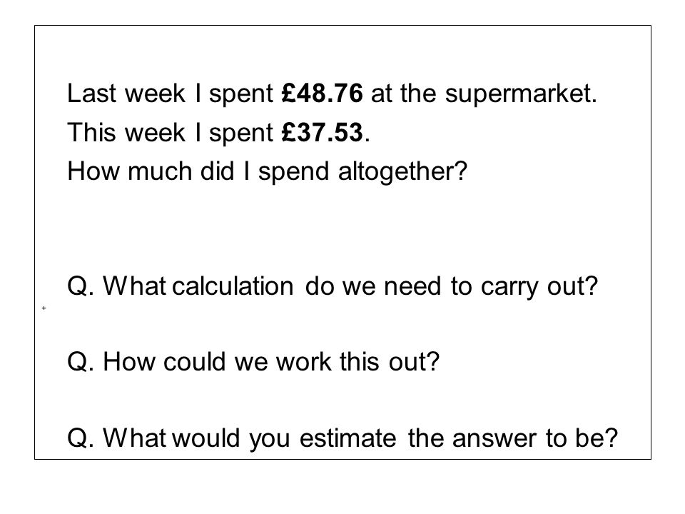 Last week I spent £48.76 at the supermarket.