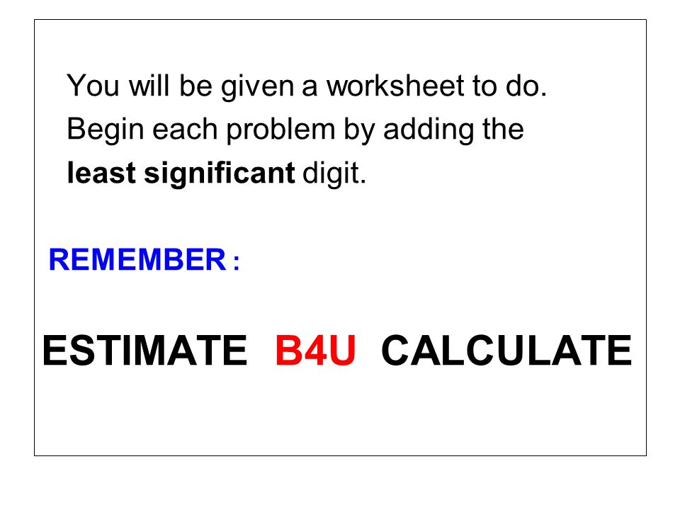 ESTIMATE B4U CALCULATE You will be given a worksheet to do.