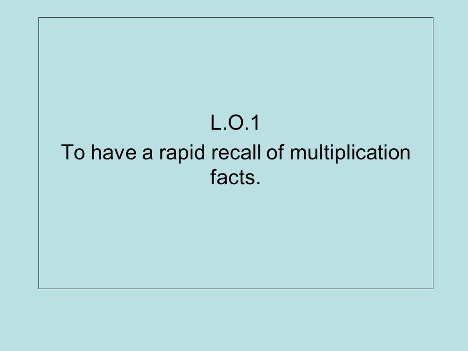 L.O.1 To have a rapid recall of multiplication facts.