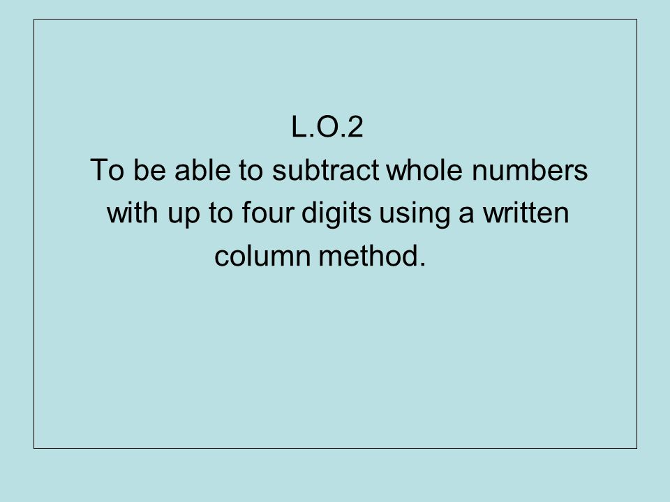 L.O.2 To be able to subtract whole numbers with up to four digits using a written column method.