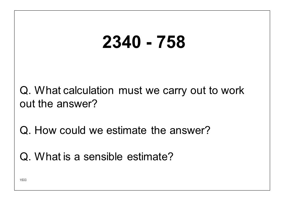 2340 - 758 Q. What calculation must we carry out to work out the answer Q. How could we estimate the answer