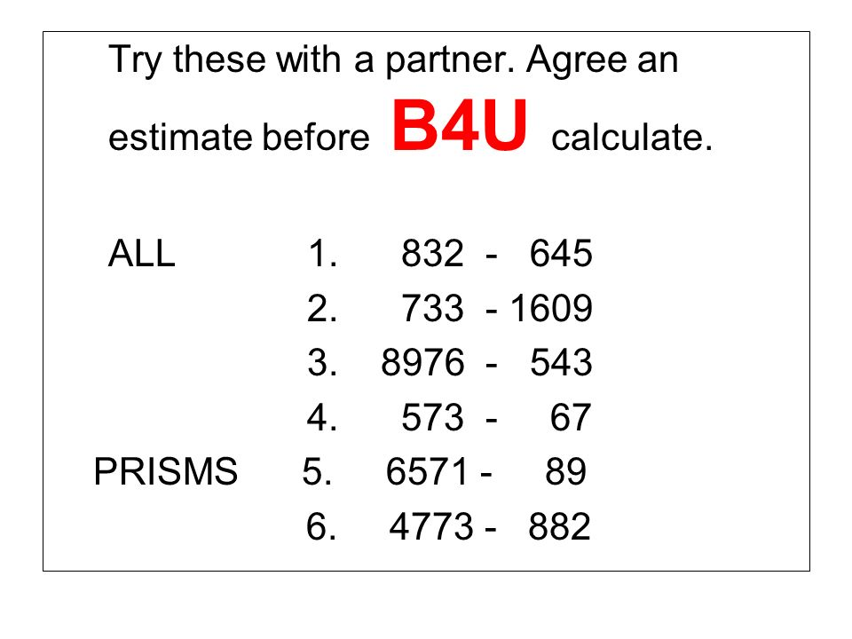 Try these with a partner. Agree an estimate before B4U calculate.