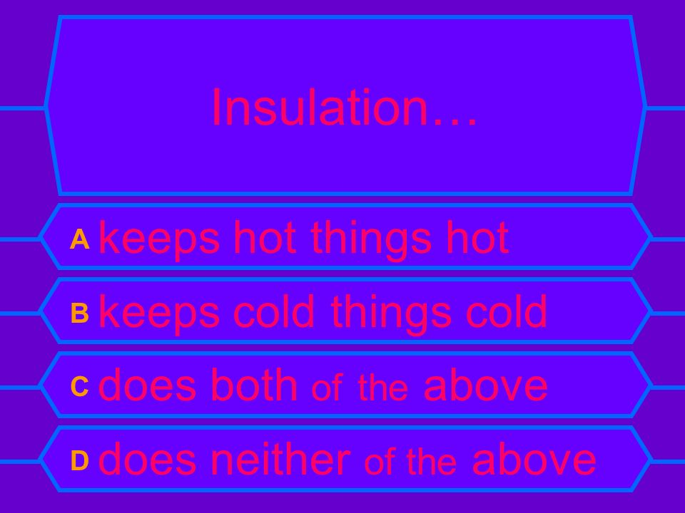Insulation… A keeps hot things hot B keeps cold things cold