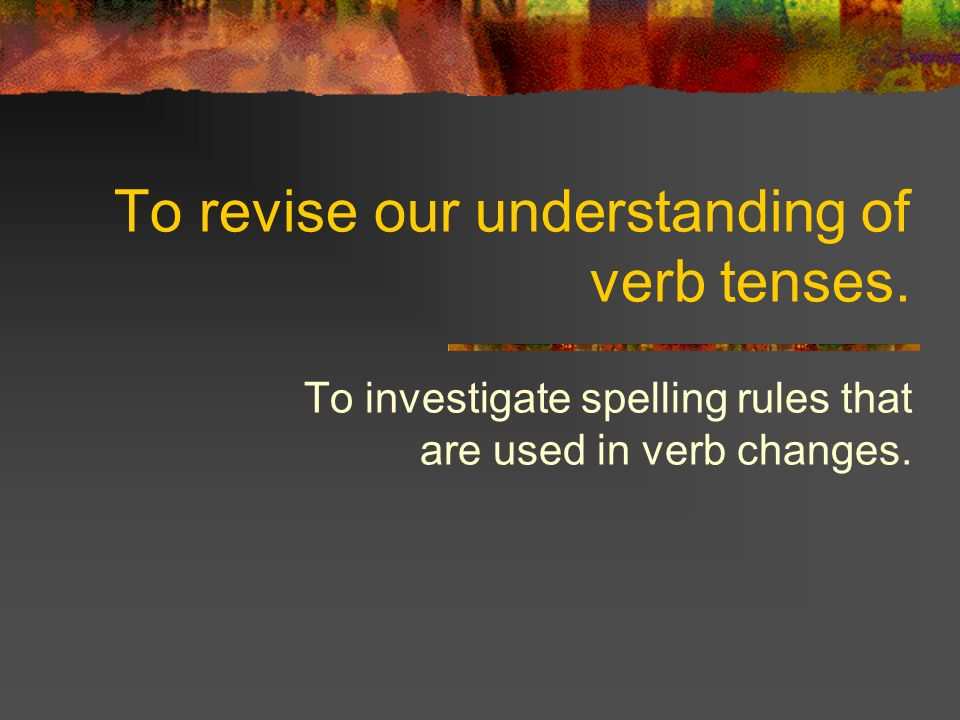 To revise our understanding of verb tenses.
