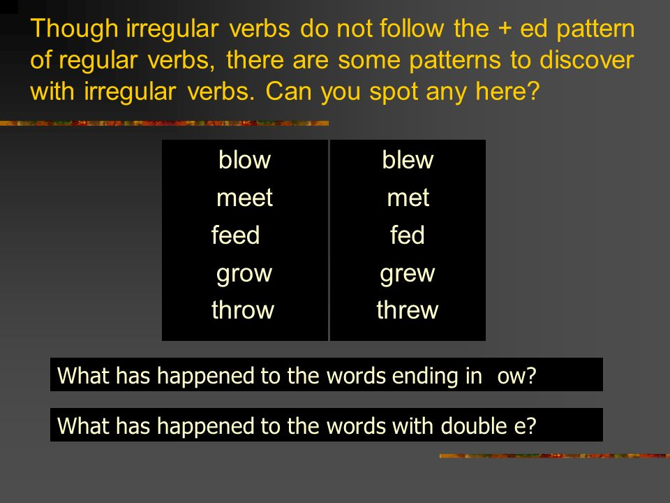 Though irregular verbs do not follow the + ed pattern of regular verbs, there are some patterns to discover with irregular verbs. Can you spot any here