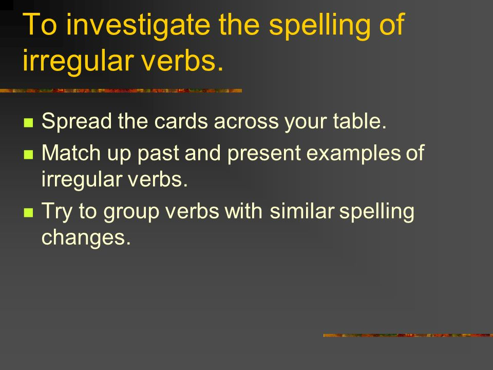 To investigate the spelling of irregular verbs.