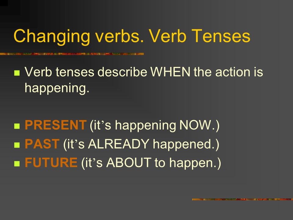 Changing verbs. Verb Tenses