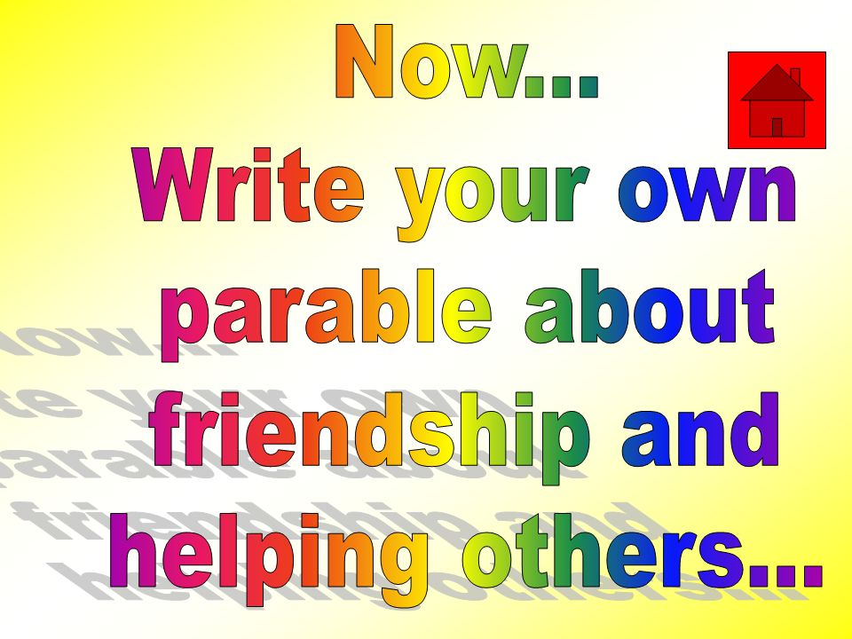 Now... Write your own parable about friendship and helping others...