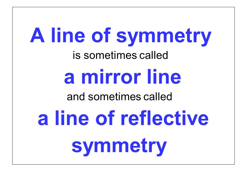 a line of reflective symmetry A line of symmetry is sometimes called