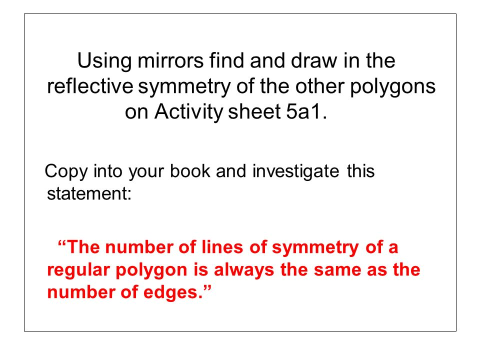 Using mirrors find and draw in the reflective symmetry of the other polygons on Activity sheet 5a1.