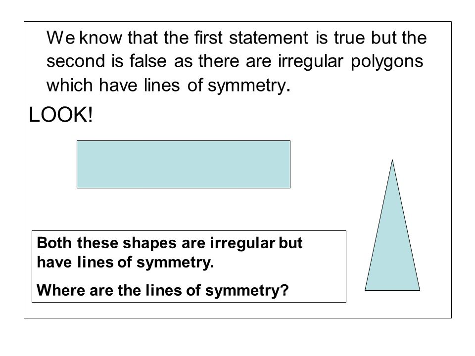 We know that the first statement is true but the second is false as there are irregular polygons which have lines of symmetry.