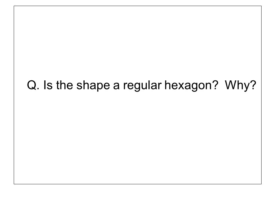 Q. Is the shape a regular hexagon Why