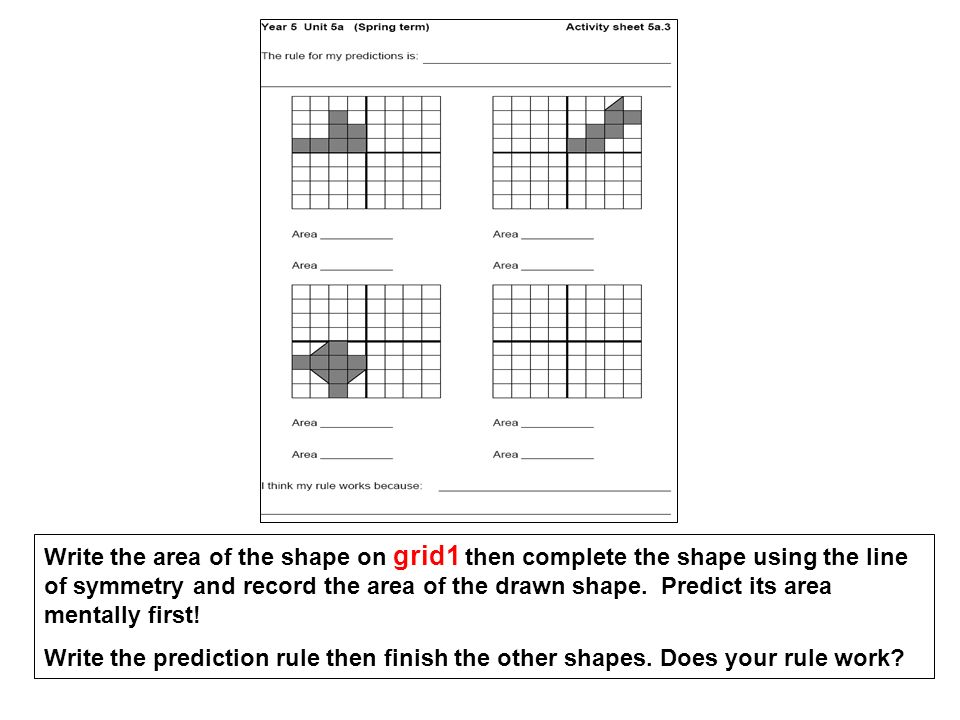 Write the area of the shape on grid1 then complete the shape using the line of symmetry and record the area of the drawn shape. Predict its area mentally first!