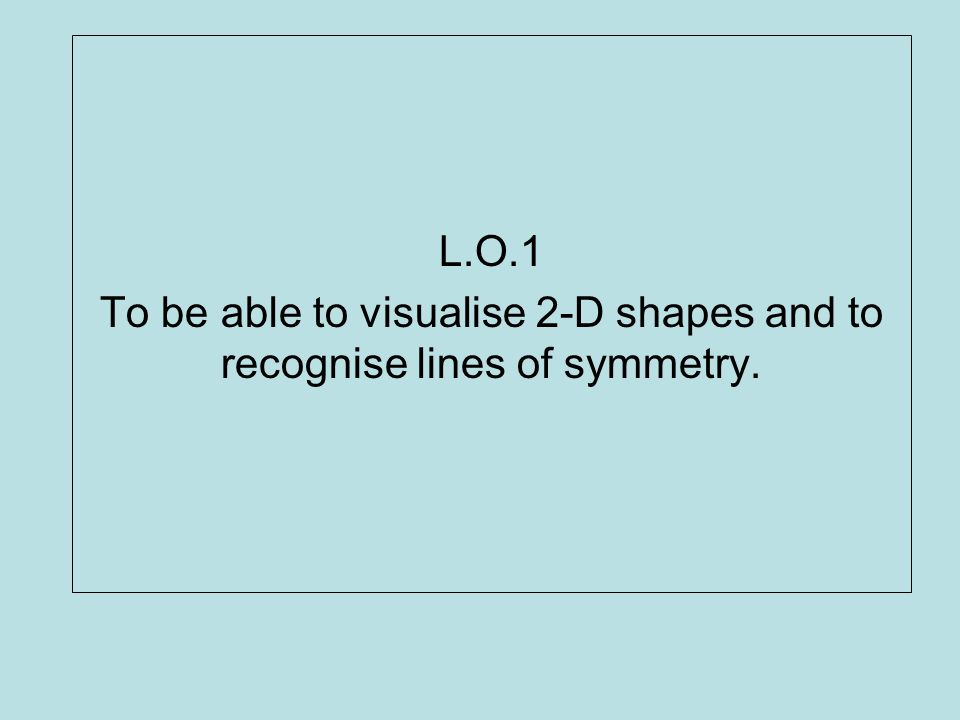 To be able to visualise 2-D shapes and to recognise lines of symmetry.