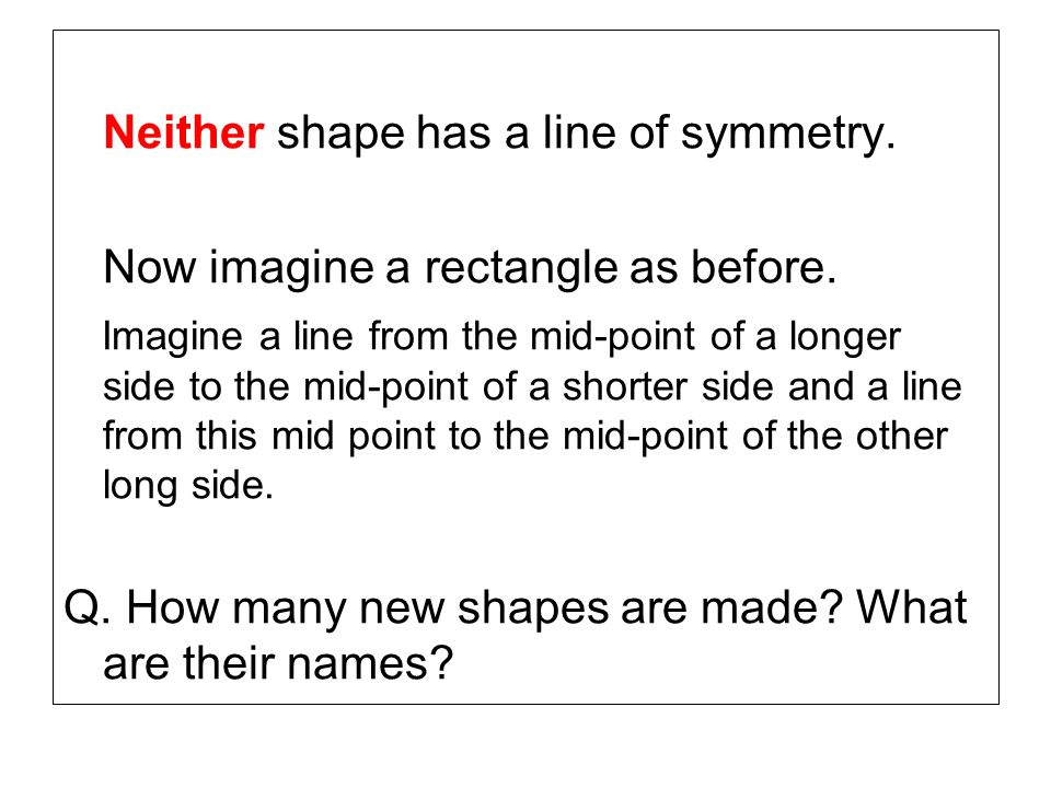 Neither shape has a line of symmetry.