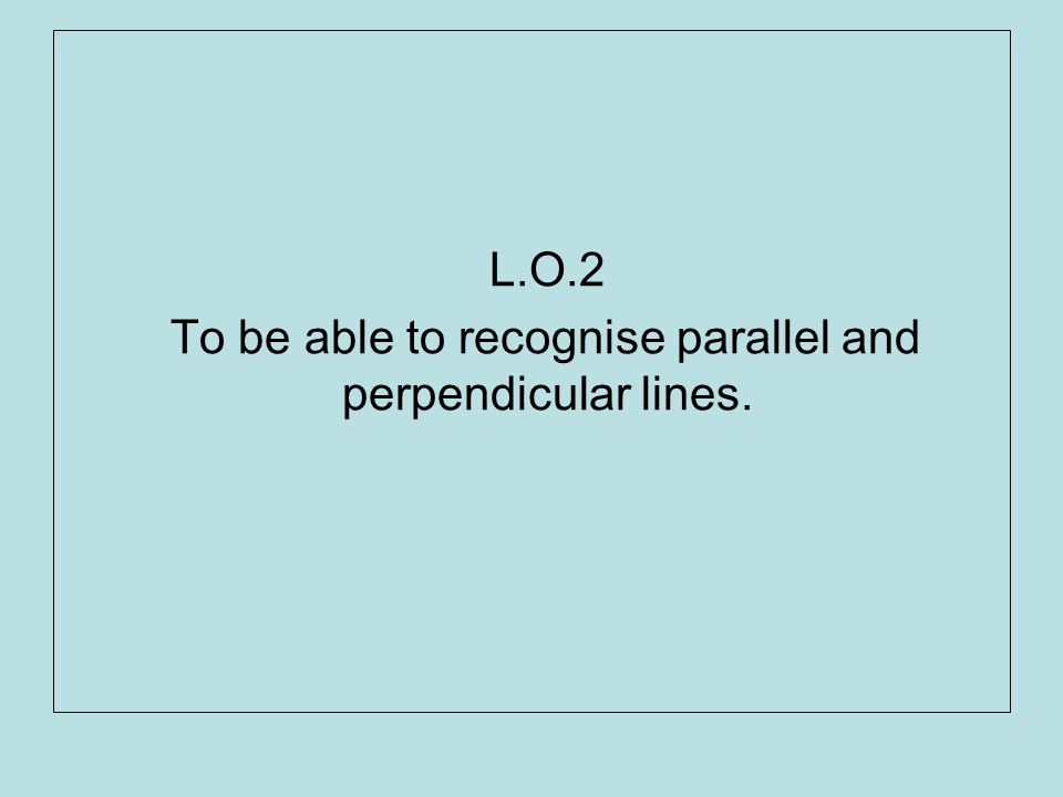 L.O.2 To be able to recognise parallel and perpendicular lines.