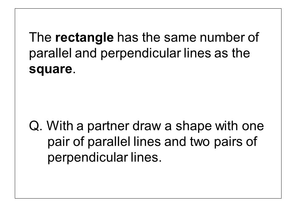 The rectangle has the same number of parallel and perpendicular lines as the square.